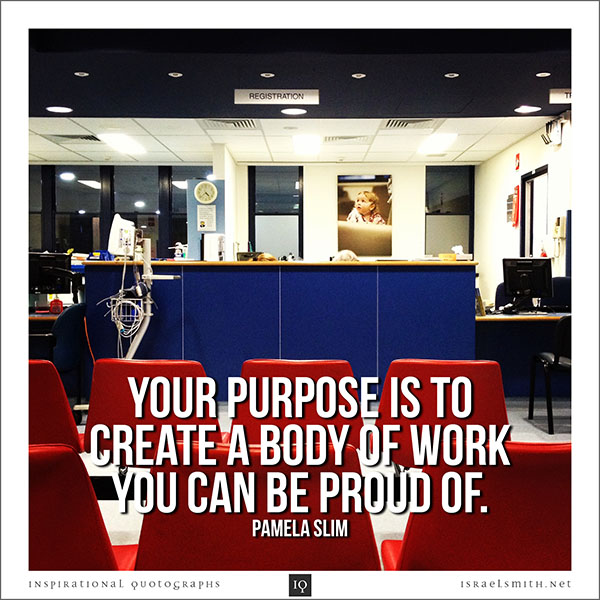 Your purpose is to create a body of work