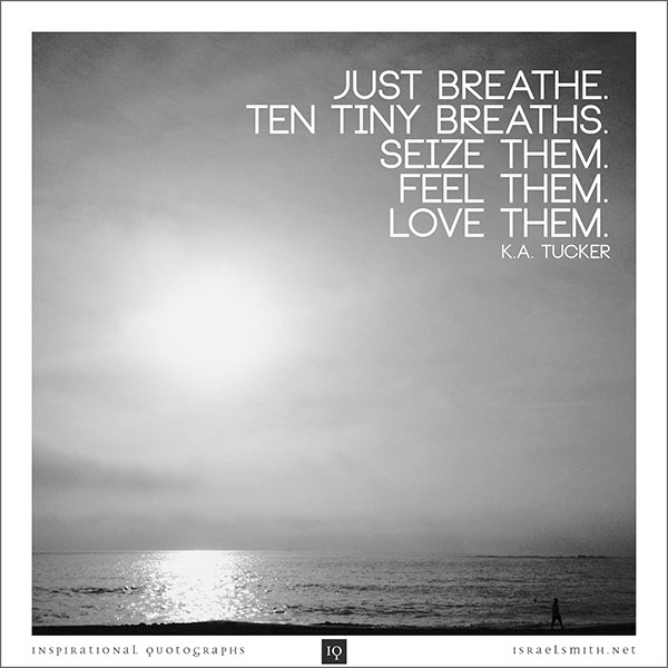 Just breathe. Ten tiny breaths.