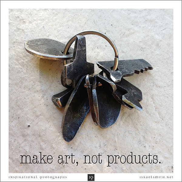 Make art, not products.