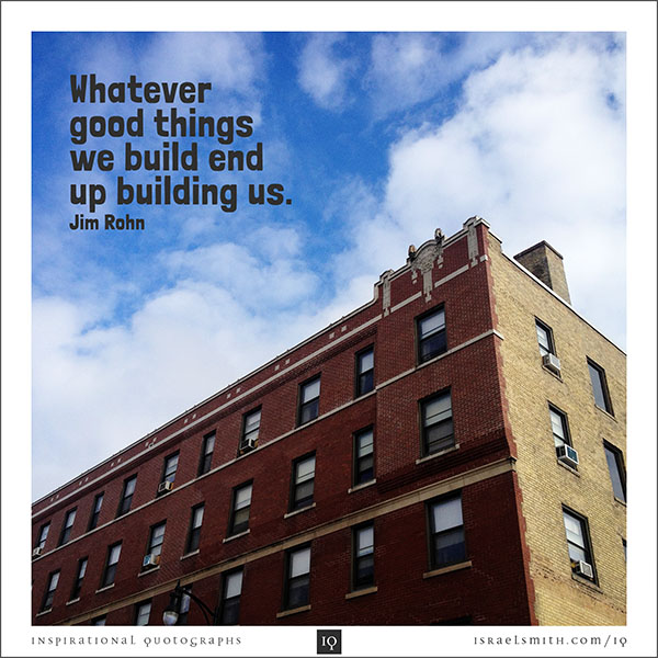 Whatever good things we build
