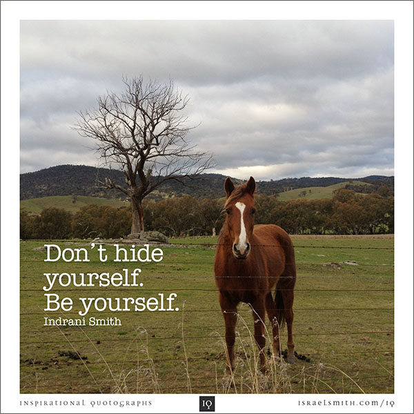 Don't hide yourself.