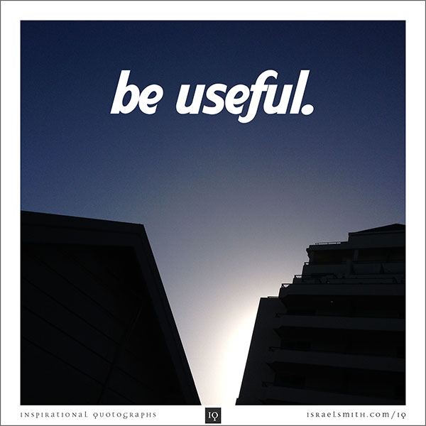 Be useful.