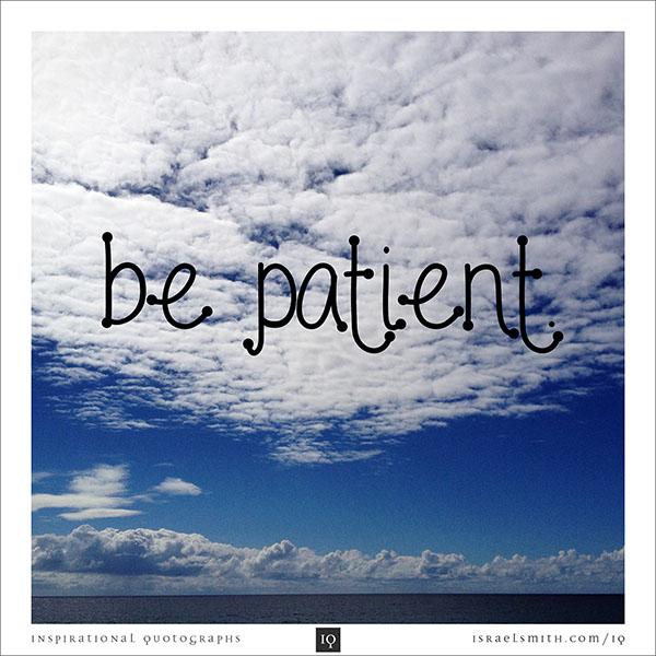 Be patient.