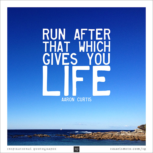 Run after that which gives you life