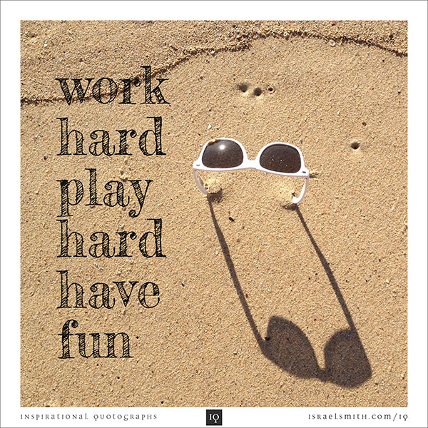 Work Hard, Play Hard, Have Fun