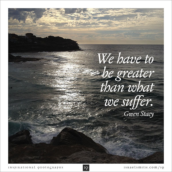 We have to be greater than what we suffer