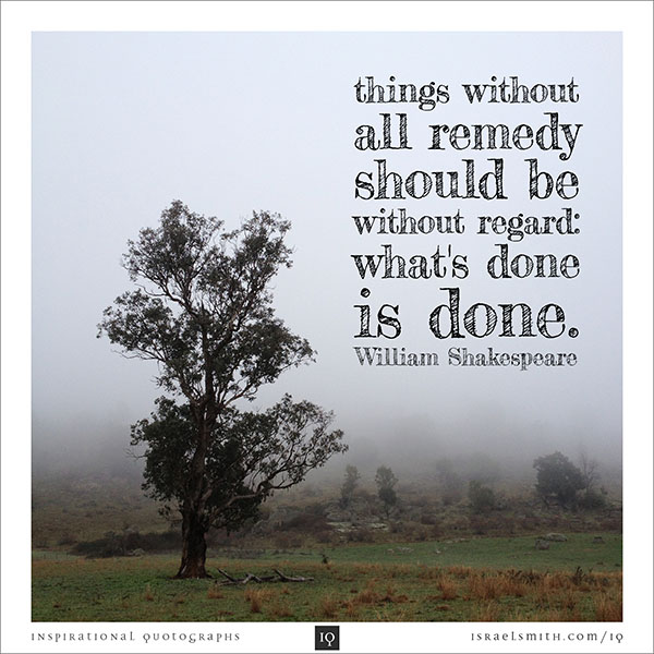 Things without all remedy should be without regard