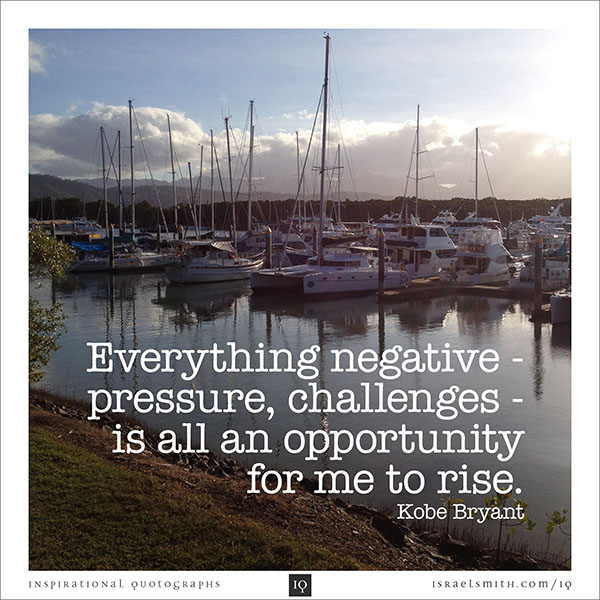 Everything negative – pressure, challenges – is all an opportunity for me to rise