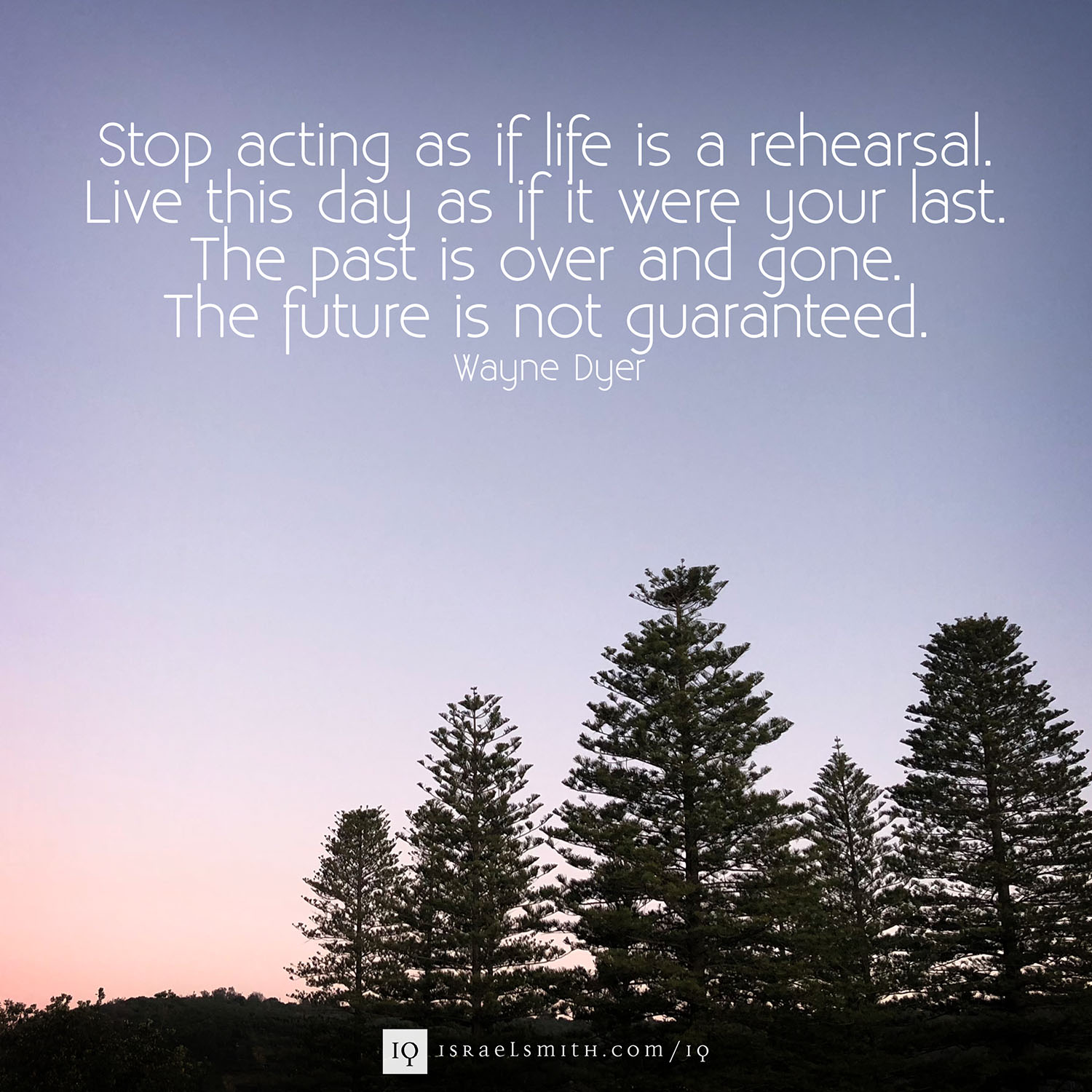 Stop acting as if life is a rehearsal