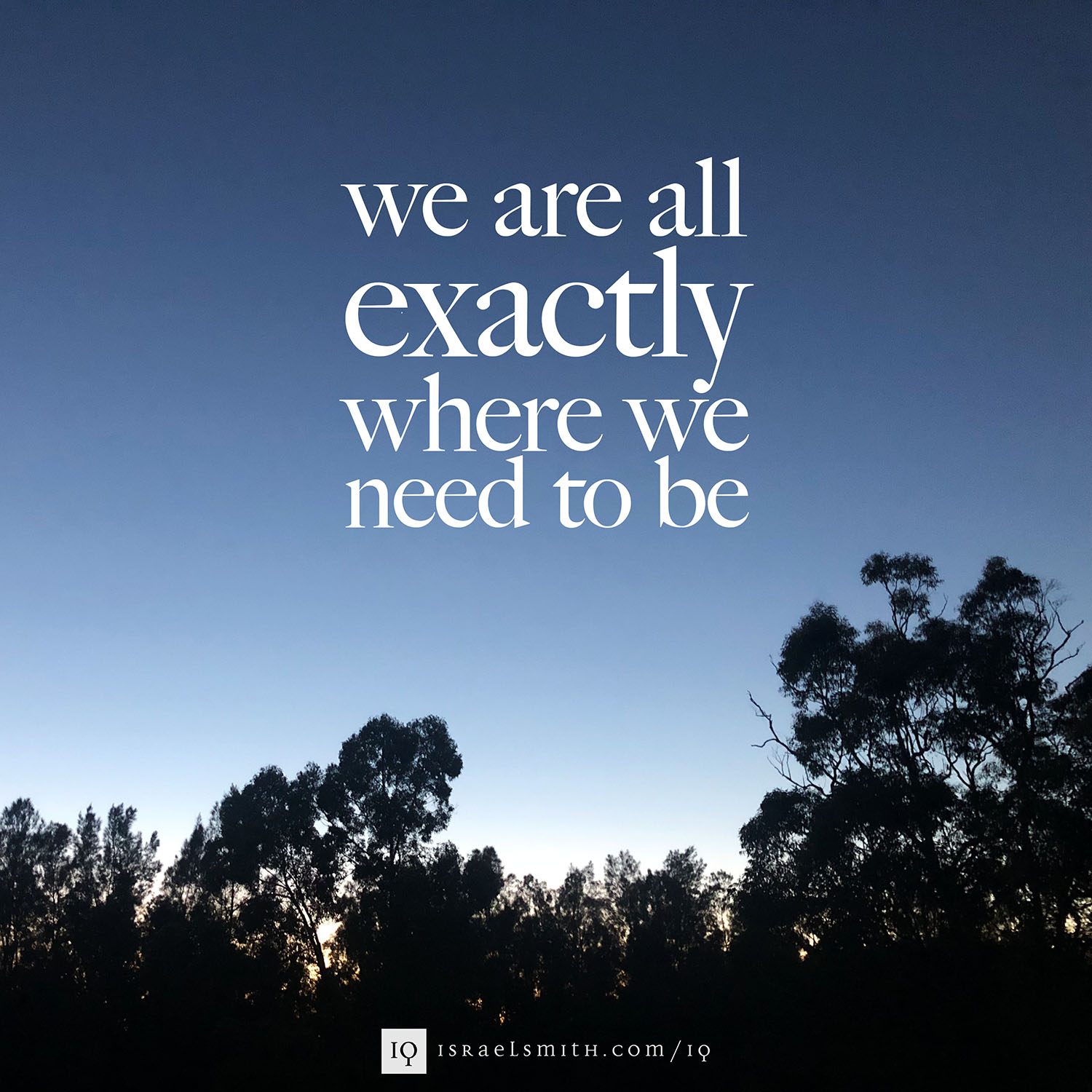 We are all exactly where we need to be.